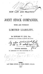 The New Law and Practice of Joint Stock Companies, with and Without Limited Liability. By Edward W. Cox. ... Fourth Edition, Etc