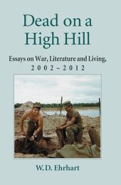 Dead on a High Hill: Essays on War, Literature and Living, 2002–2012