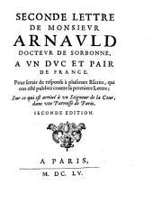 Seconde lettre de Monsieur Arnauld docteur de Sorbonne, a un duc et pair de France ; Pour servir de response à plusieurs Escrits, qui ont esté publiez contre sa première Lettre ; Sur ce qui est arrivé à un Seigneur de la Cour, dans une Paroisse de Paris: 2