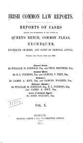 Irish Common Law Reports: Reports of Cases Argued and Determined in the Courts of Queen's Bench, Common Pleas, Exchequer, Exchequer Chamber, and Court of Criminal Appeal ..., Volume 10