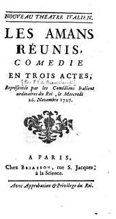Les Amans Réunis: Comedie En Trois Actes, Représentée par les Comédiens Italiens ordinaires du Roi, le Mercredi 26. Novembre 1727