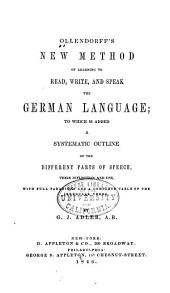 Ollendorff's New Method of Learning to Read, Write, and Speak the German Language: To which is Added a Systematic Outline of the Different Partsof Speech...