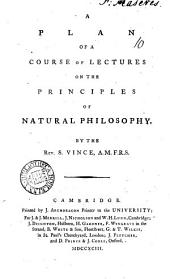 A Plan of a Course of Lectures on the Principles of Natural Philosophy: By the Rev. S. Vince, ...
