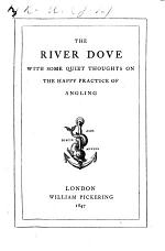 The River Dove; with some quiet thoughts of the happy practice of angling, near to the seat of Mr. Charles Cotton, at Beresford Hall, Staffordshire. The address to the reader signed: J. L. A., i.e. John L. Anderdon