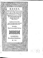 Reges, Reginae, Nobiles, et alij in Ecclesia Collegiata B. Petri Westmonasterij sepulti, vsque ad Annum reparatae salutis 1600
