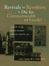 Revivals to Revolvers . . . To Die for Commonwealth and Family!: A History of the Second Regiment Kentucky Infantry, CSA