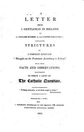 """A Letter from a Gentleman in Ireland, to an English Member of the United Parliament, containing strictures on a pamphlet, entitled """"Thoughts on the Protestant Ascendancy in Ireland."""" With some facts and observations calculated to throw a light on the Catholic question"""