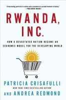 Rwanda  Inc   How a Devastated Nation Became an Economic Model for the Developing World PDF