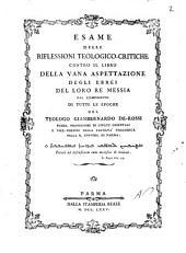 Esame delle riflessioni teologico-critiche contro il libro Della vana aspettazione degli ebrei del loro re Messia dal compimento di tutte le epoche del teologo Giambernardo De-Rossi ..