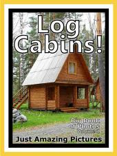 Just Log Cabins! vol. 1: Big Book of Log Cabin Photographs & Pictures