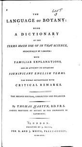 The Language of Botany: Being a Dictionary of the Terms Made Use of in that Science, Principally by Linneus : with Familiar Explanations, and an Attempt to Establish Signifigant English Terms. The Whole Interspersed with Critical Remarks