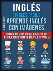 Inglés ( Inglés Facil ) Aprende Inglés con Imágenes: 100 imágenes con 100 palabras y texto bilingüe sobre Profesiones, Viajes y Familia