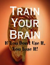 Train Your Brain - If You Don't Use It, You Lose It!