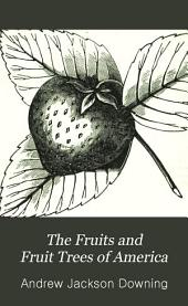 The Fruits and Fruit Trees of America: Or, The Culture, Preparation, and Management, in the Garden and Orchard, of Fruit Trees Generally; with Descriptions of All the Finest Varieties of Fruit, Native and Foreign, Cultivated in this Country