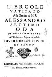 L'Ercole vaticano alla santità di N. S. Alessandro settimo oda di Domenico Berti. All'illustrissimo ... Giulio De Conti Guidi di Bagno