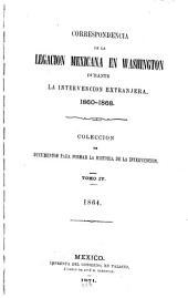 Correspondencia de la Legacion mexicana en Washington durante la intervencion extranjera, 1860-1868: Coleccion de documentos para formar la historia de la intervencion, Volumen 4