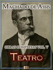 Teatro de Machado de Assis - Obras Completas [Ilustrado, Notas, Biografia com Análises e Críticas] - Vol. V: Teatro