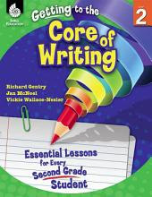 Getting to the Core of Writing: Essential Lessons for Every Second Grade Student