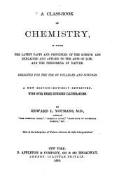 A Class-book of Chemistry: In which the Latest Facts and Principles of the Science are Explained and Applied to the Arts of Life and the Phenomena of Nature : Designed for the Use of Colleges and Schools