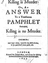 Killing is murder: or, An answer to a treasonous pamphlet entituled, Killing is no murder