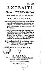 Extraits des Assertions dangereuses et pernicieuses en tout genre, que les soi-disans Jésuites ont, dans tous les temps et persévéramment, soutenues, enseignées et publiées dans leurs Livres, avec l'approbation de leurs Supérieurs et Généraux, vérifiés et collationnés par les Commissaires du Parlement, en exécution de l'Arreté de la Cour du 31 août 1761, [et] Arrêt du 3 septembre suivant, sur les Livres, Thèses, Cahiers composés, dictés [et] publiés par les soi-disans Jésuites, [et] autres Actes authentiques, déposés au Greffe de la Cour par Arrêts des 3 septembre 1761, 5, 17, 18, 26 février [et] 5 mars 1762