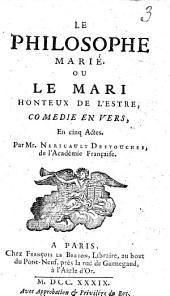 Le philosophe Marié, ou Le mari honteux de l'estre. Comedie en vers, en cinq actes. Par mr. Nericault Destouches, ..