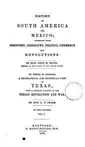 History of South America and Mexico; by J.M. Niles. To which is annexed, a Geographical and historical view of Texas, with a detailed account of the Texian revolution and war, by L.T. Pease