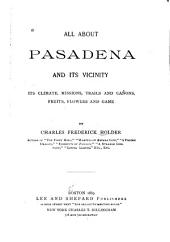 All about Pasadena and Its Vicinity: Its Climate, Missions, Trails and Cañons, Fruits, Flowers and Game