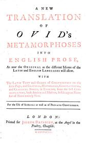 A new translation of Ovid's Metamorphoses into English prose, as near the original as the different idioms of the Latin and English languages will allow. With the Latin text and order of construction on the same page ; and critical, historical, geographical, and classical notes, in English ..