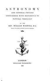 The Bridgewater Treatises on the Power, Wisdom and Goodness of God, as Manifested in the Creation. Treatise I-VIII.: Astronomy and general physics considered with reference to natural theology, by William Whewell. 7th ed