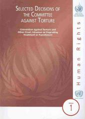 Selected Decisions of the Committee Against Torture: Convention Against Torture and Other Cruel, Inhuman Or Degrading Treatment Or Punishment