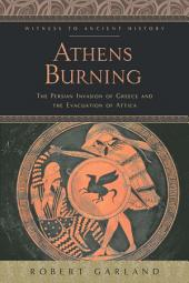 Athens Burning: The Persian Invasion of Greece and the Evacuation of Attica