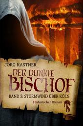 Der dunkle Bischof – Die große Mittelalter-Saga: Band 3: Sturmwind über Köln