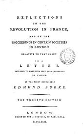 Reflections on the Revolution in France: And on the Proceedings in Certain Societies in London Relative to that Event. In a Letter Intended to Have Been Sent to a Gentleman in Paris. By the Right Honourable Edmund Burke
