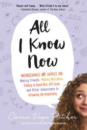 All I Know Now: Wonderings and Advice on Making Friends, Making Mistakes, Falling in (and out of) Love, and Other Adventures in Growing Up Hopefully