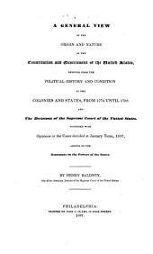 A general view of the origin and nature of the Constitution and government of the United States: deduced from the political history and condition of the colonies and states, from 1774 until 1788. And the decisions of the Supreme Court of the United States. Together with opinions in the cases decided at January term, 1837, arising on the restraints on the powers of the states