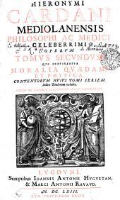 HIERONYMI CARDANI MEDIOLANENSIS PHILOSOPHI AC MEDICI CELEBERRIMI OPERVM TOMVS SECVNDVS: QVO CONTINENTVR MORALIA QVAEDAM, ET PHYSICA. CONTENTORVM HVIVS TOMI SERIEM Index Titulorum exhibet, Volume 2