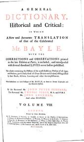 A general dictionary: historical and critical: in which a new and accurate translation of that of the celebrated Mr. Bayle, with the corrections and observations printed in the late edition at Paris, is included; and interspersed with several thousand lives never before published. The whole containing the history of the most illustrious persons of all ages and nations particularly those of Great Britain and Ireland, distinguished by their rank, actions, learning and other accomplishments. With reflections on such passages of Bayle, as seem to favor scepticism and the Manichee system, Volume 8