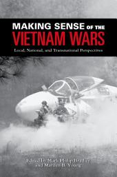 Making Sense of the Vietnam Wars : Local, National, and Transnational Perspectives: Local, National, and Transnational Perspectives