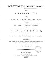 Scriptores logarithmici; or, A collection of several curious tracts on the nature and construction of logarithms,: mentioned in Dr. Hutton's historical introduction to his new edition of Sherwin's mathematical tables: together with some tracts on the binomial theorem and other subjects connected with the doctrine of logarithms..