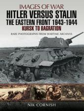 Hitler versus Stalin: The Eastern Front 1943 - 1944: Kursk to Bagration