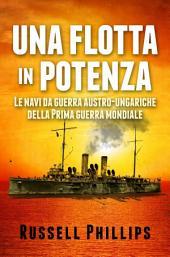 Una Flotta In Potenza. Le Navi Da Guerra Austro-Ungariche Della Prima Guerra Mondiale.
