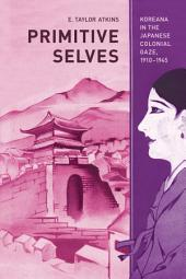 Primitive Selves: Koreana in the Japanese Colonial Gaze, 1910–1945