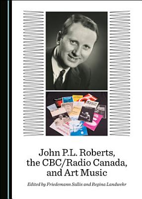John P L  Roberts  the CBC Radio Canada  and Art Music