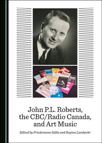 John P L  Roberts  the CBC Radio Canada  and Art Music PDF
