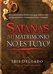 Satanás, ¡mi matrimonio no es tuyo!: Guía de la guerra espiritual para las parejas que están saliendo, comprometidas o casadas