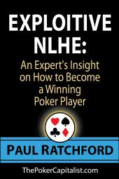 Exploitive No Limit Holdem: An Experts Insight on How to Become a Winning Poker Player