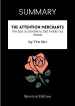 SUMMARY - The Attention Merchants: The Epic Scramble To Get Inside Our Heads By Tim Wu
