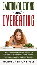 Emotional Eating and Overeating: Learn How to Stop Binge Eating Disorder and Compulsive Overeating by Developing a Healthy Relationship with Food and