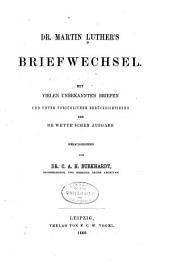Dr. Martin Luther's Briefwechsel: mit vielen unbekannten Briefen und unter vorzüglicher Berücksichtigung der De Wette'schen Ausgabe